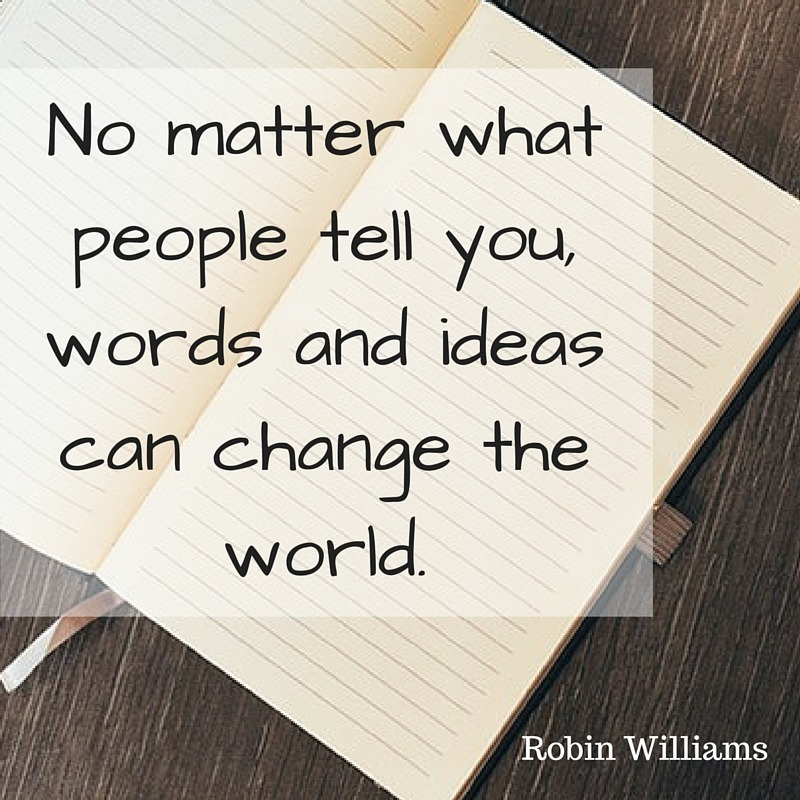 No matter what people tell you, words and ideas can change the world.