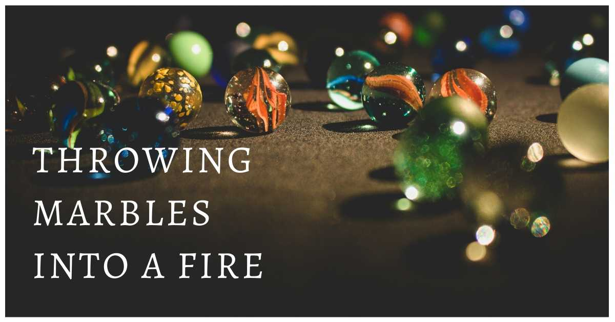 Throwing Marbles Into A Fire